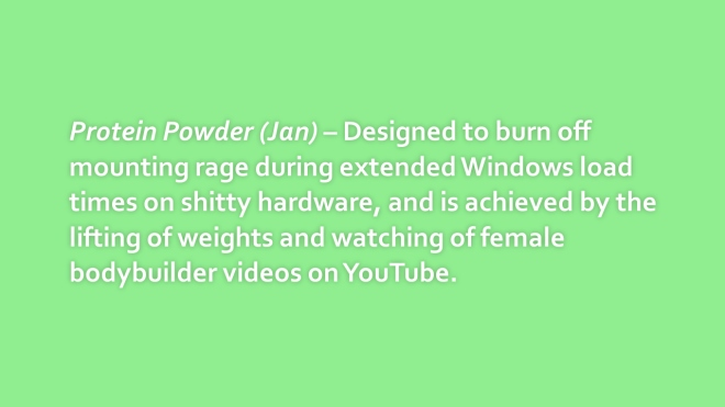 Protein Powder (Jan) – Designed to burn off mounting rage during extended Windows load times on shitty hardware, and is achieved by the lifting of weights and watching of female bodybuilder videos on YouTube.