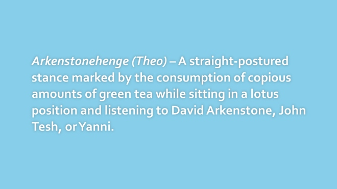 Arkenstonehenge (Theo) – A straight-postured stance marked by the consumption of copious amounts of green tea while sitting in a lotus position and listening to David Arkenstone, John Tesh, or Yanni.